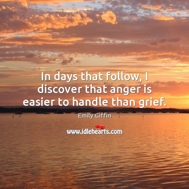 Image, In days that follow, I discover that anger is easier to handle than grief.