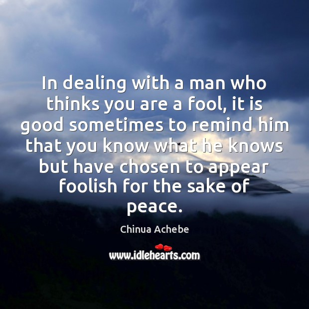 In dealing with a man who thinks you are a fool, it Chinua Achebe Picture Quote