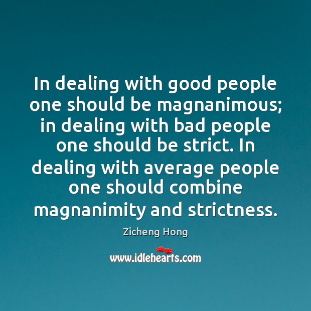 In dealing with good people one should be magnanimous; in dealing with Zicheng Hong Picture Quote