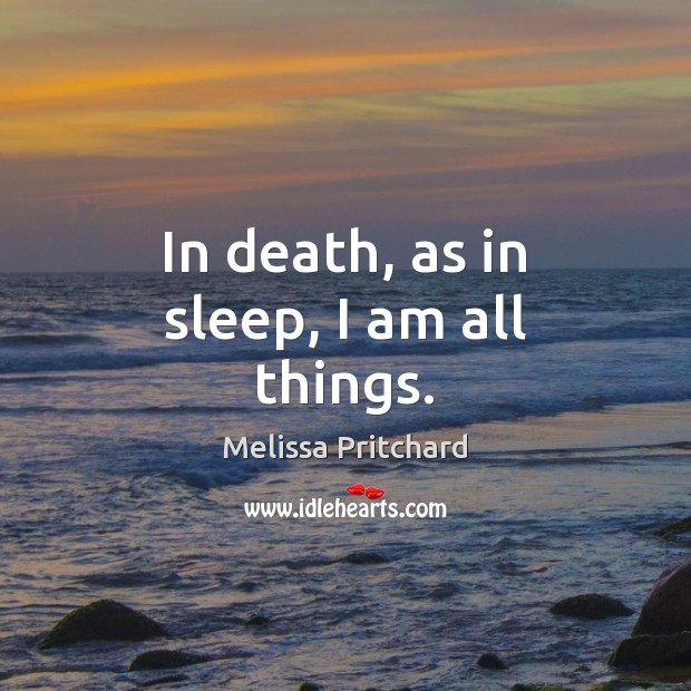 In death, as in sleep, I am all things. Image