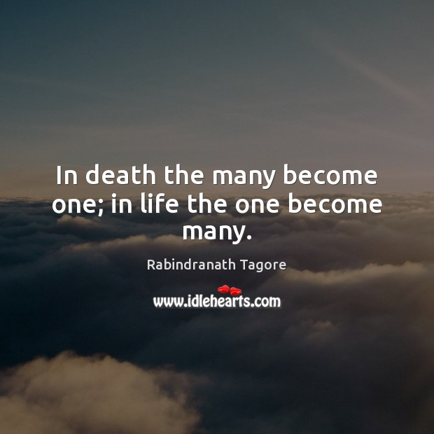In death the many become one; in life the one become many. Rabindranath Tagore Picture Quote