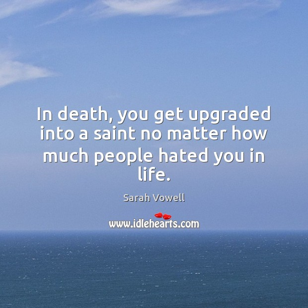 In death, you get upgraded into a saint no matter how much people hated you in life. Sarah Vowell Picture Quote