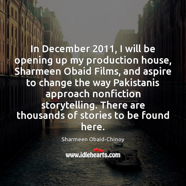 In December 2011, I will be opening up my production house, Sharmeen Obaid Sharmeen Obaid-Chinoy Picture Quote