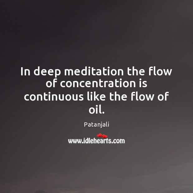 In deep meditation the flow of concentration is continuous like the flow of oil. Patanjali Picture Quote