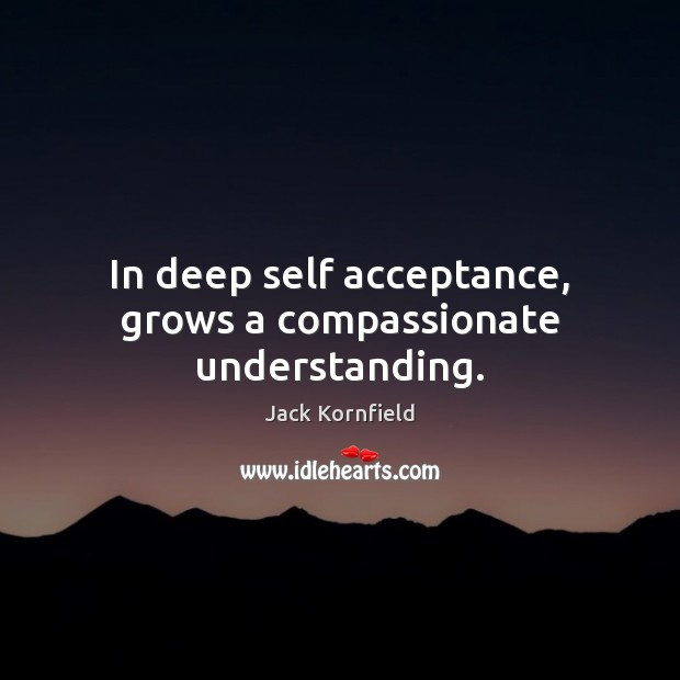 Image, In deep self acceptance, grows a compassionate understanding.