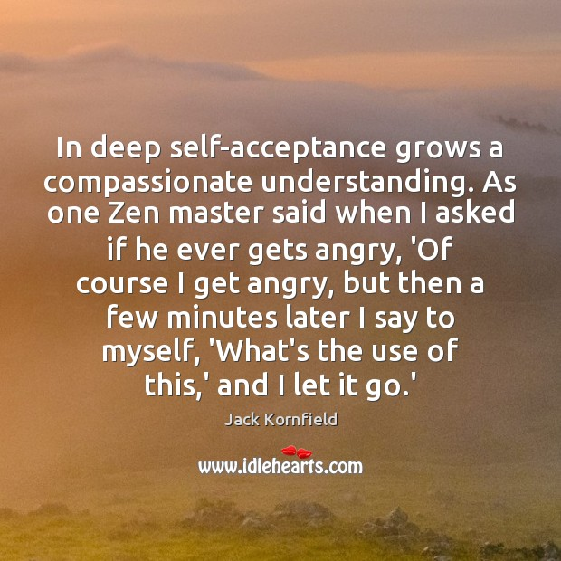 In deep self-acceptance grows a compassionate understanding. As one Zen master said Jack Kornfield Picture Quote