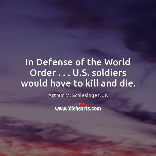 In Defense of the World Order . . . U.S. soldiers would have to kill and die. Arthur M. Schlesinger, Jr. Picture Quote