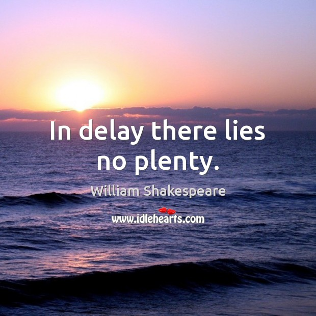 In delay there lies no plenty. William Shakespeare Picture Quote