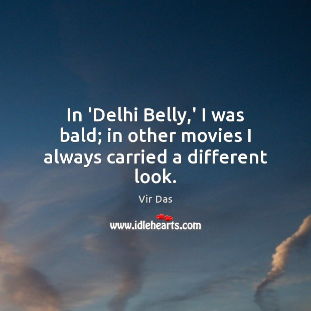 In 'Delhi Belly,' I was bald; in other movies I always carried a different look. Vir Das Picture Quote