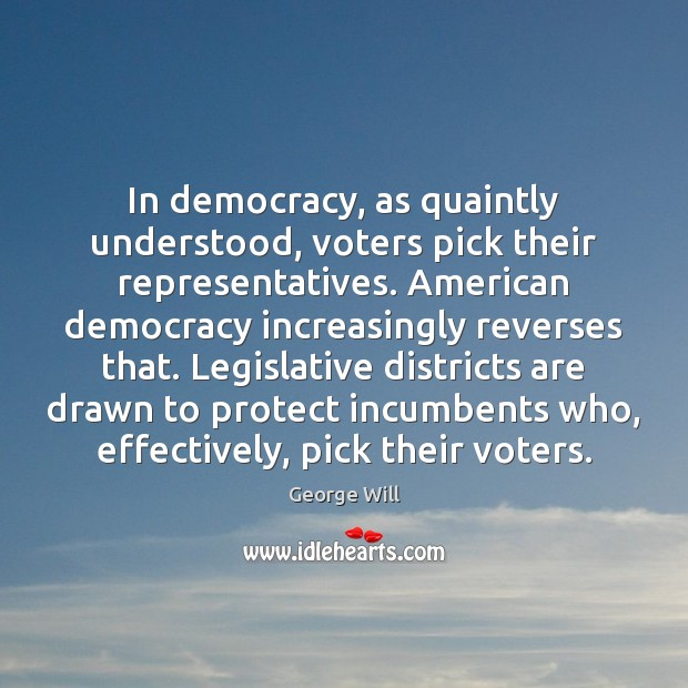 Image, In democracy, as quaintly understood, voters pick their representatives. American democracy increasingly