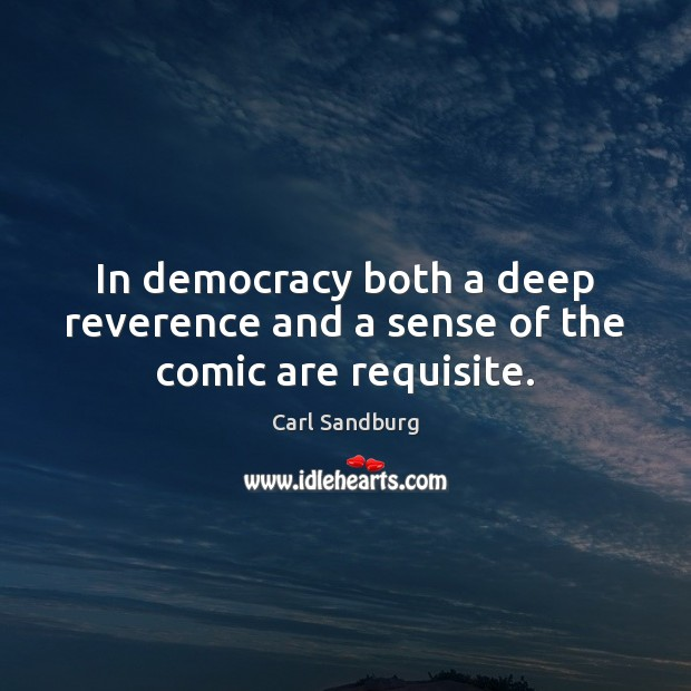 In democracy both a deep reverence and a sense of the comic are requisite. Carl Sandburg Picture Quote