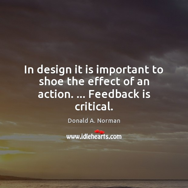 In design it is important to shoe the effect of an action. … Feedback is critical. Donald A. Norman Picture Quote