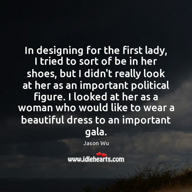 In designing for the first lady, I tried to sort of be Jason Wu Picture Quote