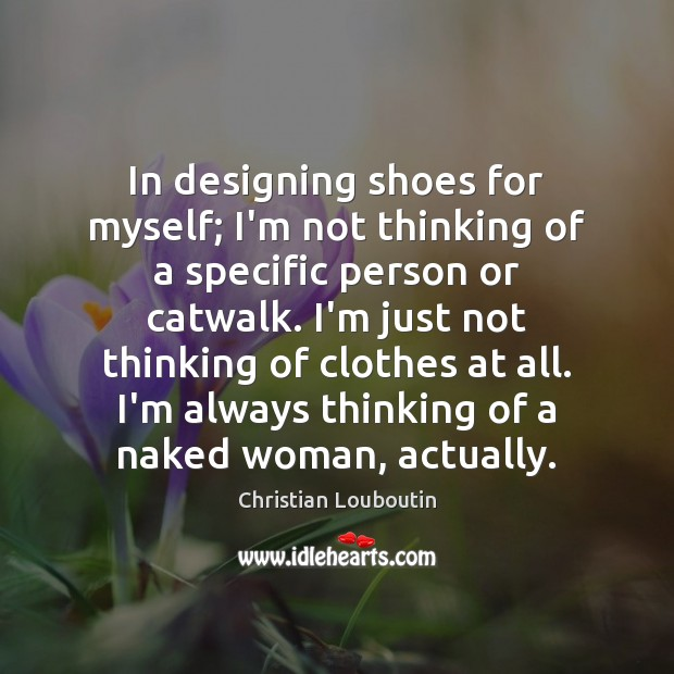 In designing shoes for myself; I'm not thinking of a specific person Christian Louboutin Picture Quote