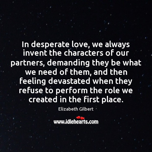 In desperate love, we always invent the characters of our partners, demanding Elizabeth Gilbert Picture Quote