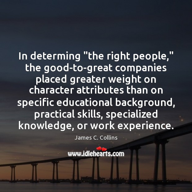 """In determing """"the right people,"""" the good-to-great companies placed greater weight on James C. Collins Picture Quote"""