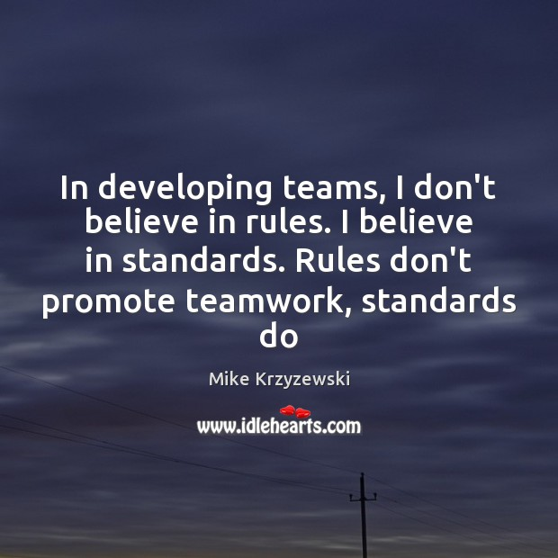 In developing teams, I don't believe in rules. I believe in standards. Mike Krzyzewski Picture Quote