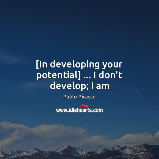 Image, [In developing your potential] … I don't develop; I am