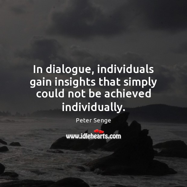 In dialogue, individuals gain insights that simply could not be achieved individually. Peter Senge Picture Quote