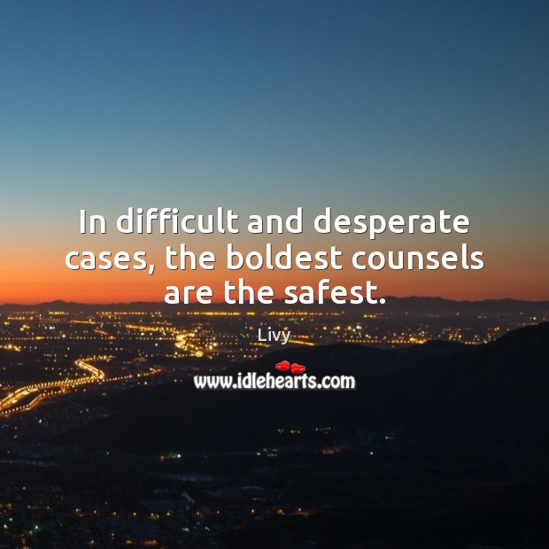 In difficult and desperate cases, the boldest counsels are the safest. Livy Picture Quote