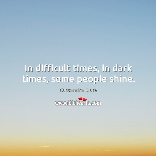 In difficult times, in dark times, some people shine. Image