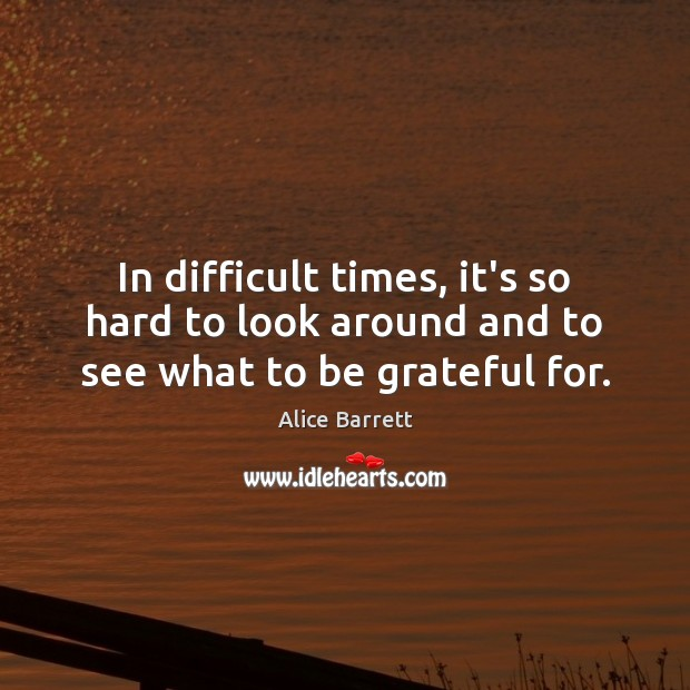In difficult times, it's so hard to look around and to see what to be grateful for. Be Grateful Quotes Image