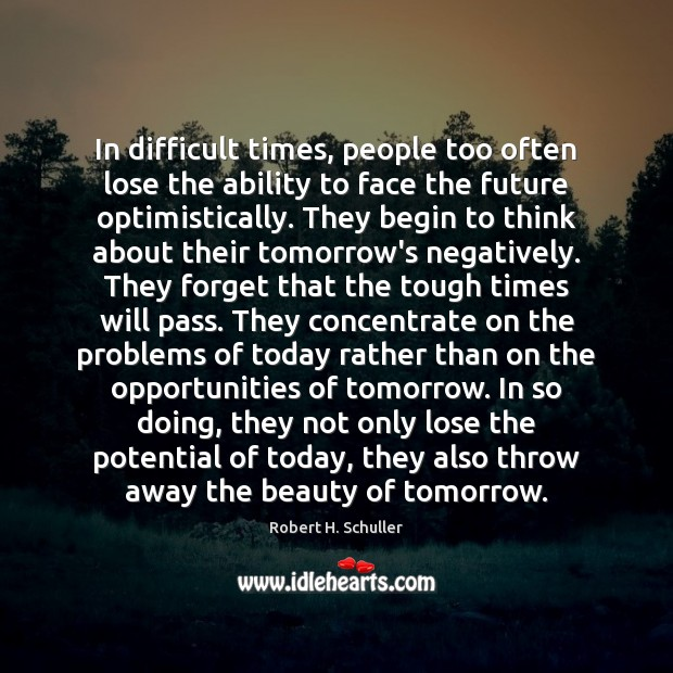 In difficult times, people too often lose the ability to face the Robert H. Schuller Picture Quote