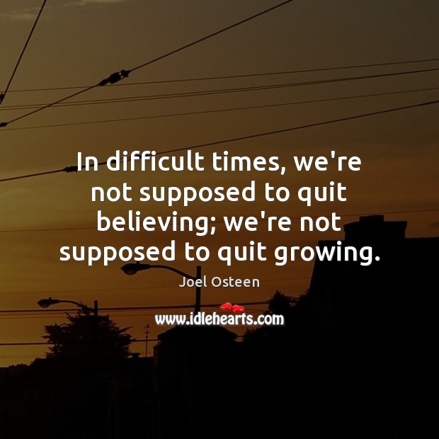 Image, In difficult times, we're not supposed to quit believing; we're not supposed