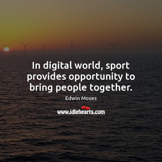 In digital world, sport provides opportunity to bring people together. Edwin Moses Picture Quote
