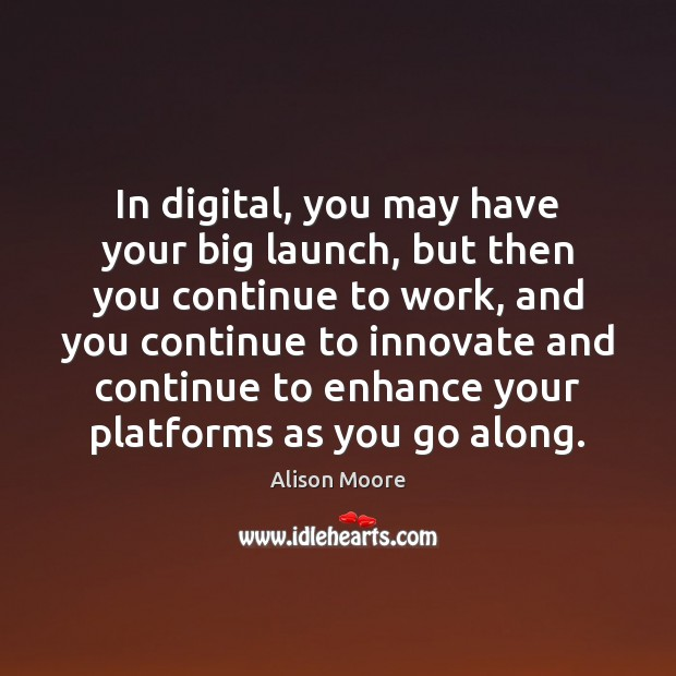 In digital, you may have your big launch, but then you continue Image