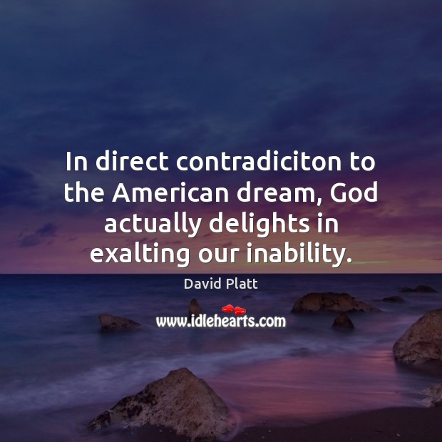 In direct contradiciton to the American dream, God actually delights in exalting Image