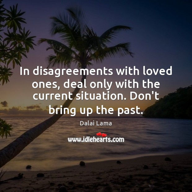 In disagreements with loved ones, deal only with the current situation. Don't Image