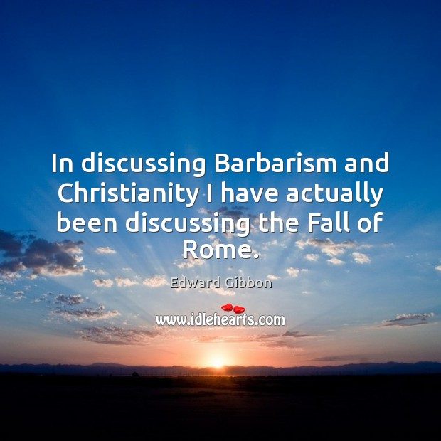 In discussing Barbarism and Christianity I have actually been discussing the Fall of Rome. Edward Gibbon Picture Quote