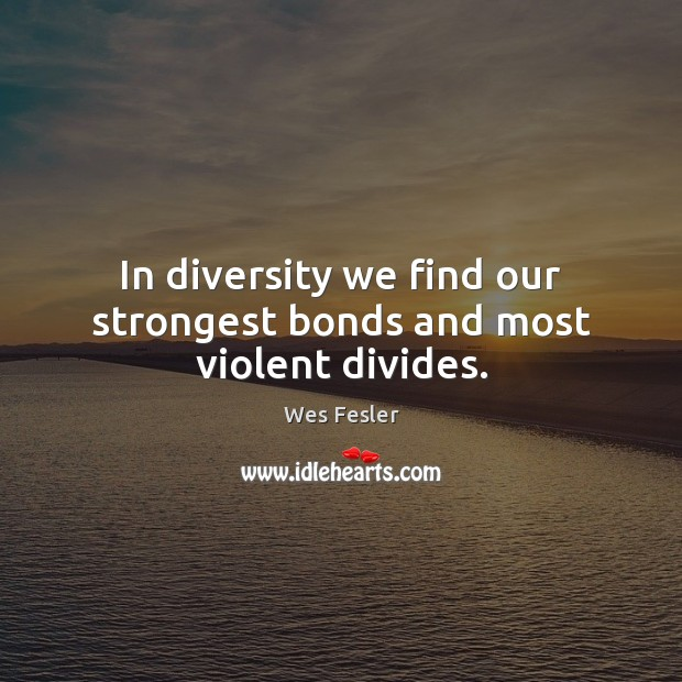 In diversity we find our strongest bonds and most violent divides. Wes Fesler Picture Quote