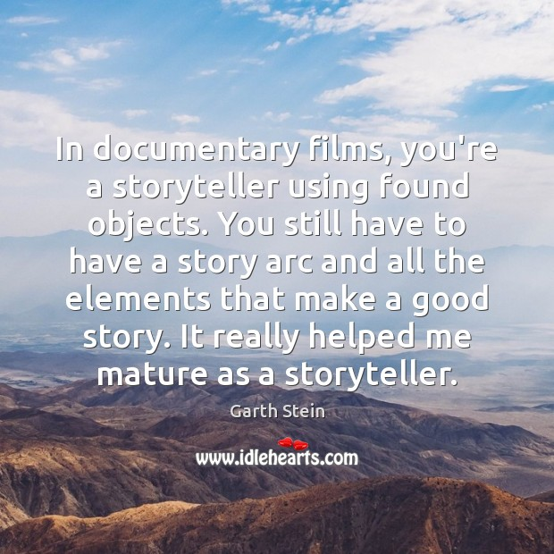In documentary films, you're a storyteller using found objects. You still have Garth Stein Picture Quote