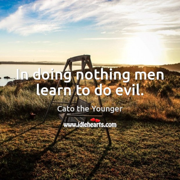 Image, In doing nothing men learn to do evil.