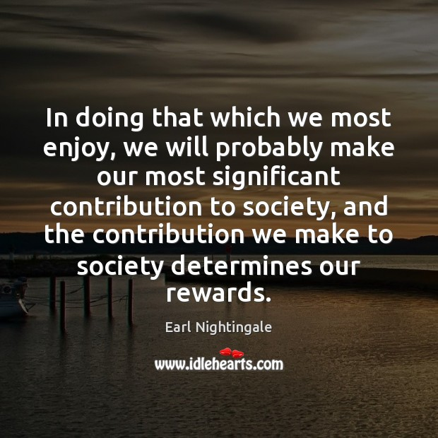 In doing that which we most enjoy, we will probably make our Earl Nightingale Picture Quote
