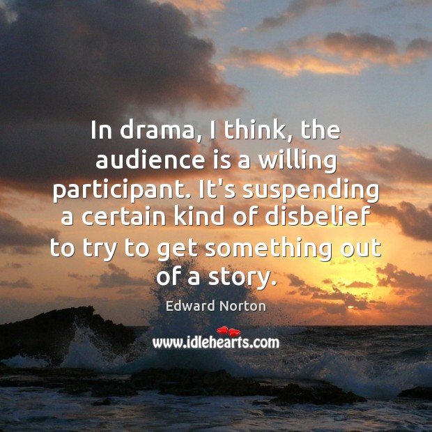 Image, In drama, I think, the audience is a willing participant. It's suspending