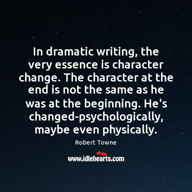 In dramatic writing, the very essence is character change. The character at Robert Towne Picture Quote