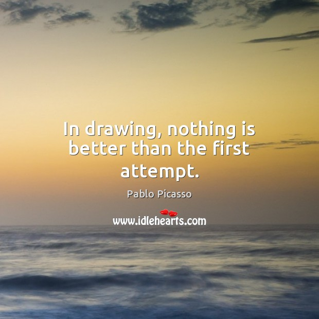 Image, In drawing, nothing is better than the first attempt.