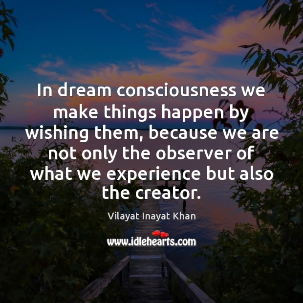 In dream consciousness we make things happen by wishing them, because we Image