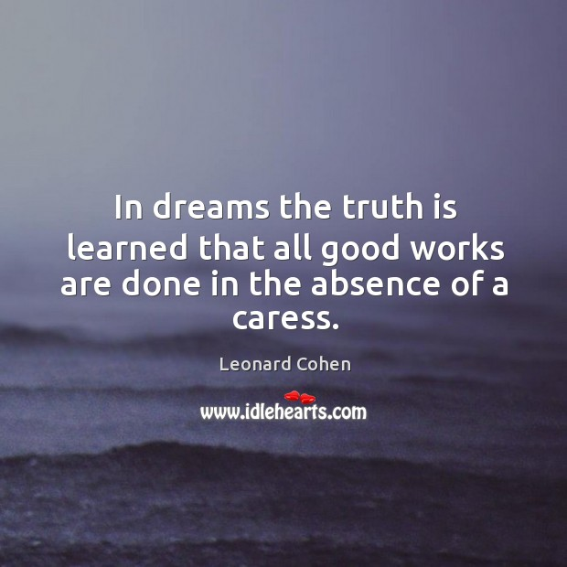 In dreams the truth is learned that all good works are done in the absence of a caress. Image