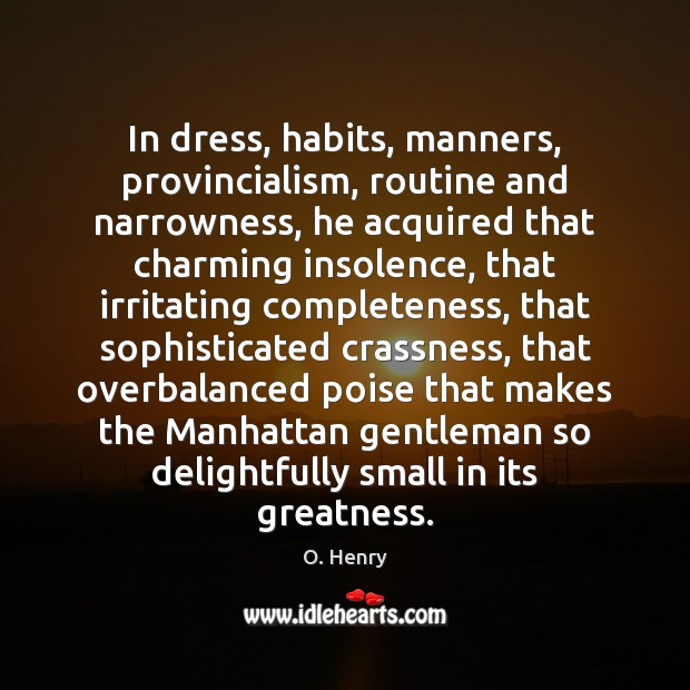 In dress, habits, manners, provincialism, routine and narrowness, he acquired that charming O. Henry Picture Quote