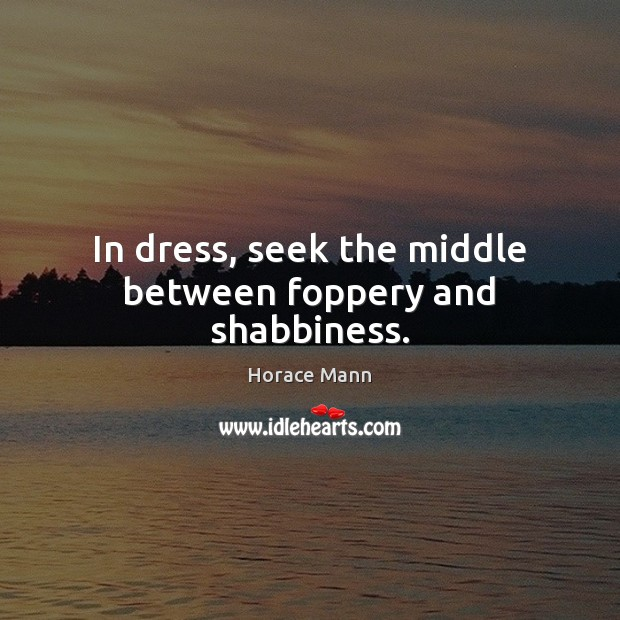 In dress, seek the middle between foppery and shabbiness. Horace Mann Picture Quote