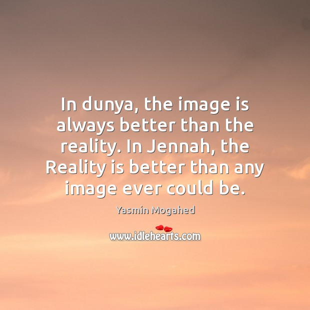 In dunya, the image is always better than the reality. In Jennah, Yasmin Mogahed Picture Quote