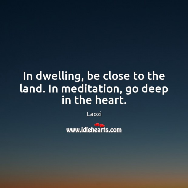 Image, In dwelling, be close to the land. In meditation, go deep in the heart.