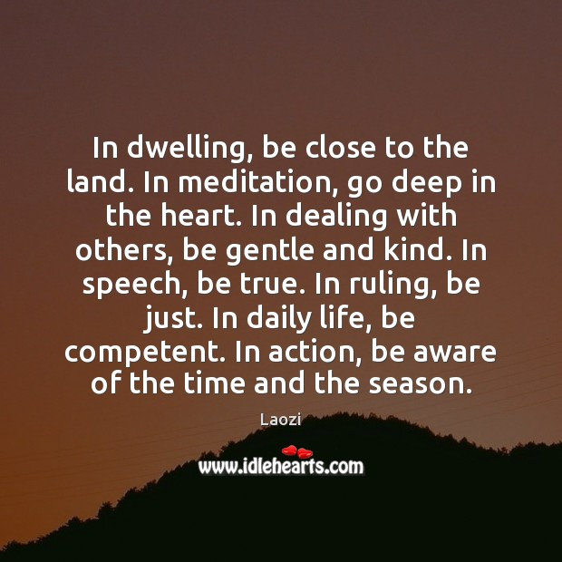 Image, In dwelling, be close to the land. In meditation, go deep in