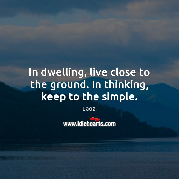 Image, In dwelling, live close to the ground. In thinking, keep to the simple.