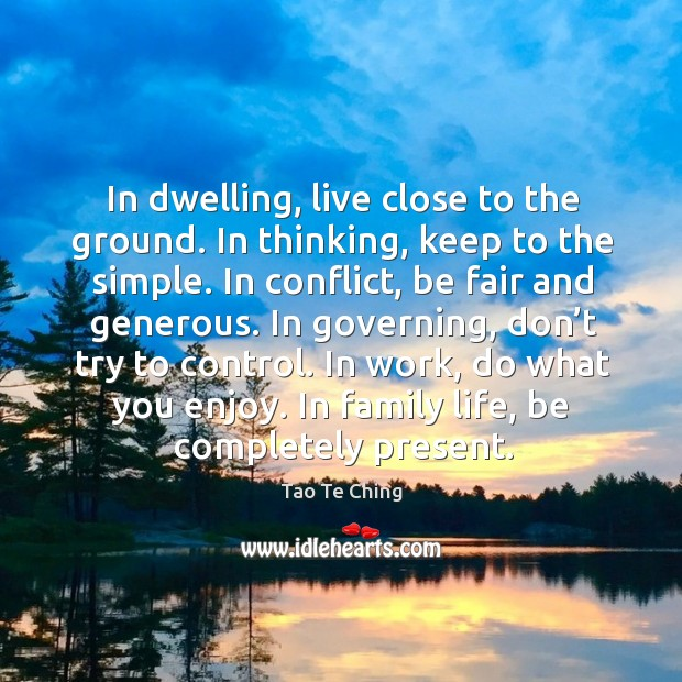 In dwelling, live close to the ground. In thinking, keep to the simple. Image