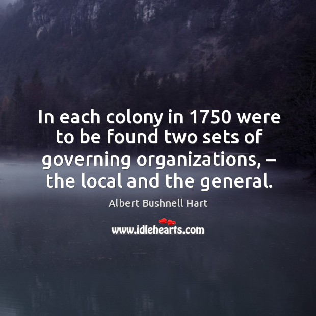 Image, In each colony in 1750 were to be found two sets of governing organizations, – the local and the general.